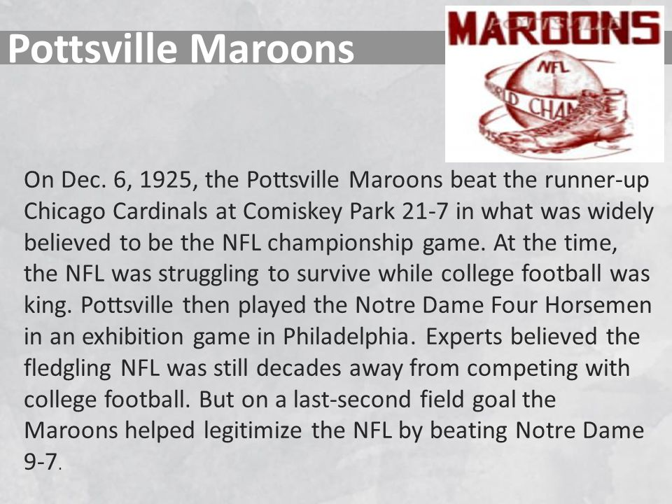 Pottsville Maroons On Dec. 6, 1925, the Pottsville Maroons beat the runner-up Chicago Cardinals at Comiskey Park 21-7 in what was widely believed to b