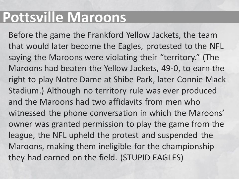 Pottsville Maroons Before the game the Frankford Yellow Jackets, the team that would later become the Eagles, protested to the NFL saying the Maroons