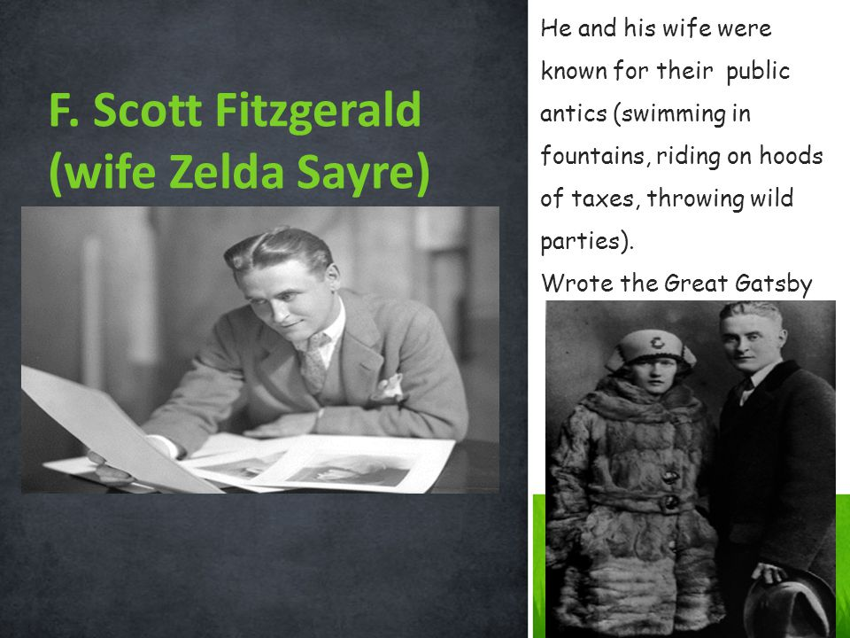 F. Scott Fitzgerald (wife Zelda Sayre) He and his wife were known for their public antics (swimming in fountains, riding on hoods of taxes, throwing w