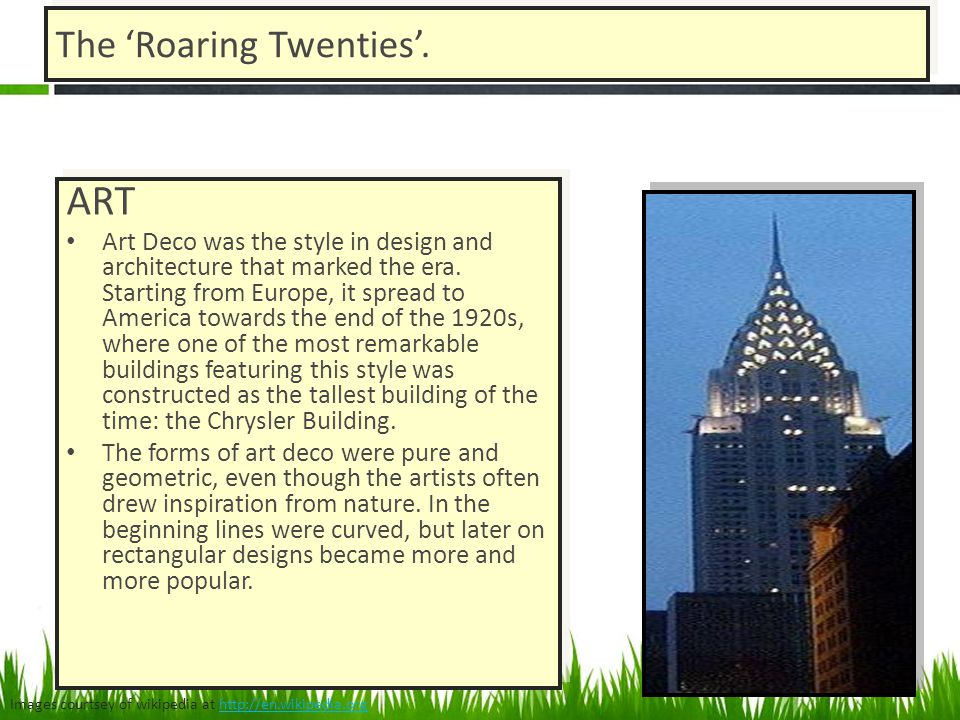 The Roaring Twenties. ART Art Deco was the style in design and architecture that marked the era. Starting from Europe, it spread to America towards th