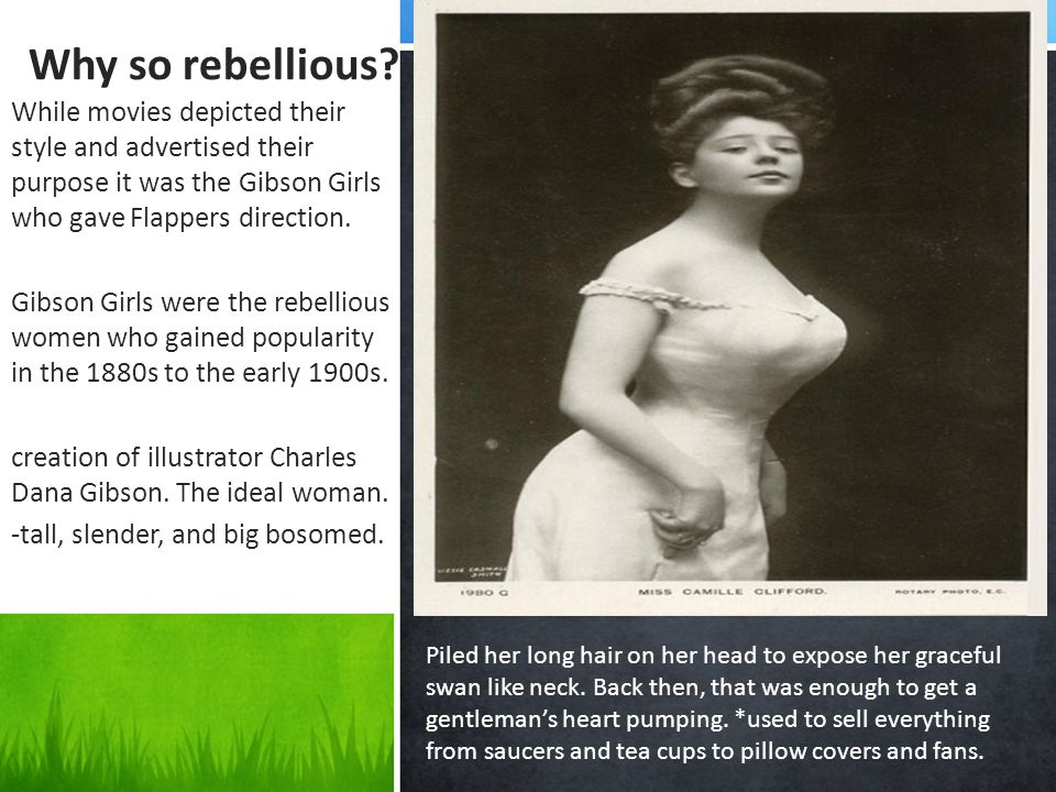 Why so rebellious? While movies depicted their style and advertised their purpose it was the Gibson Girls who gave Flappers direction. Gibson Girls we
