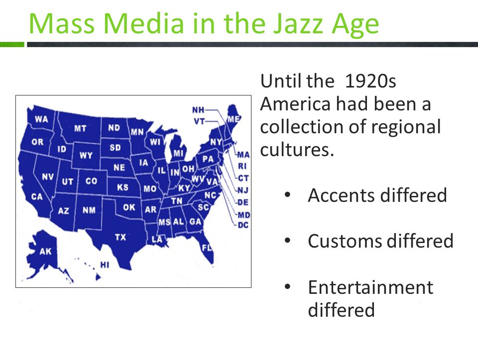 Until the 1920s America had been a collection of regional cultures. Accents differed Customs differed Entertainment differed Mass Media in the Jazz Ag