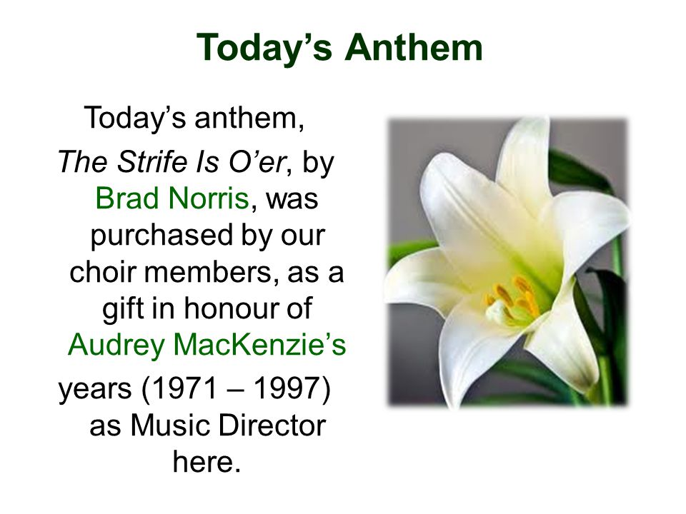 Todays anthem, The Strife Is Oer, by Brad Norris, was purchased by our choir members, as a gift in honour of Audrey MacKenzies years (1971 – 1997) as Music Director here.