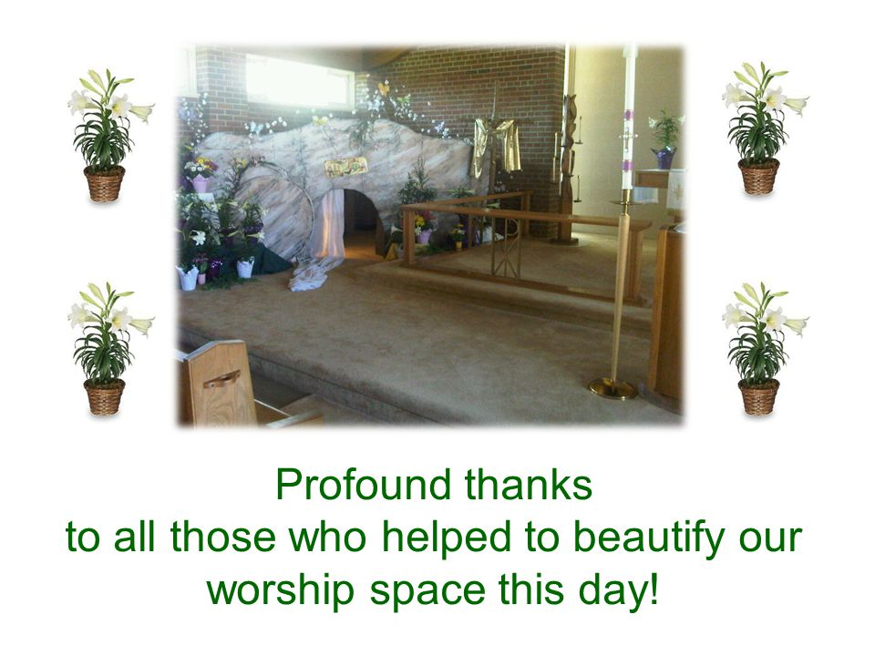 Profound thanks to all those who helped to beautify our worship space this day!