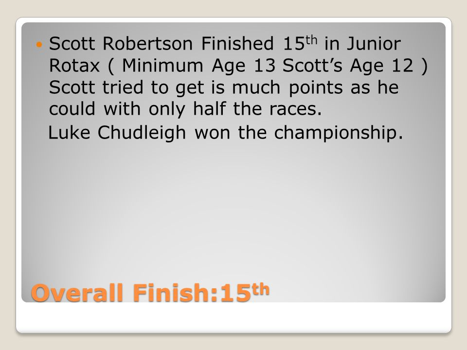 Overall Finish:15 th Scott Robertson Finished 15 th in Junior Rotax ( Minimum Age 13 Scotts Age 12 ) Scott tried to get is much points as he could with only half the races.