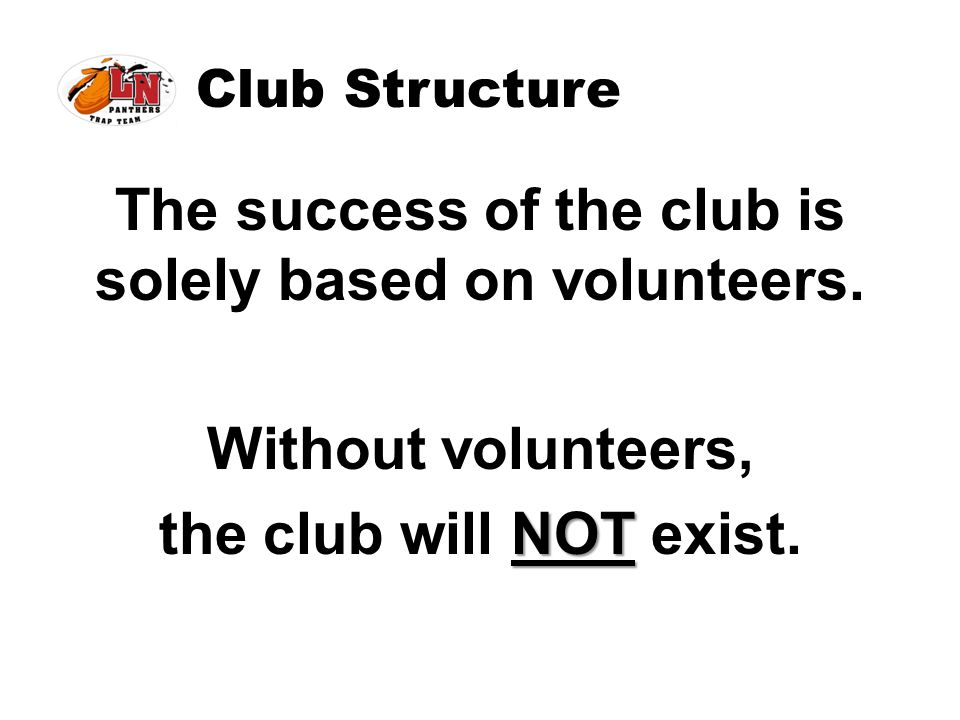 Club Structure The success of the club is solely based on volunteers. Without volunteers, NOT the club will NOT exist.