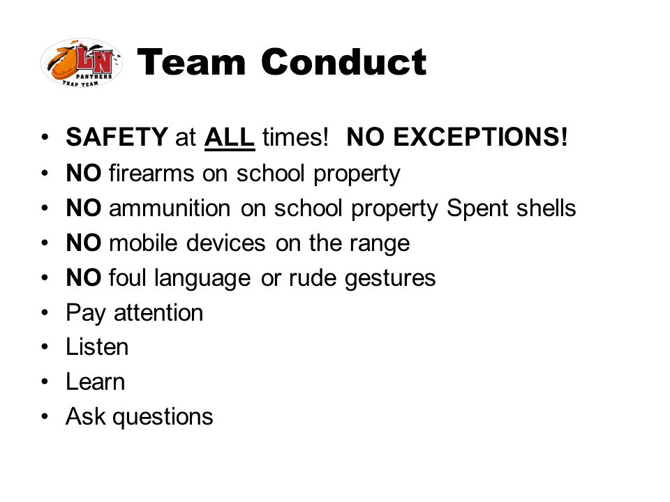 Team Conduct SAFETY at ALL times! NO EXCEPTIONS! NO firearms on school property NO ammunition on school property Spent shells NO mobile devices on the