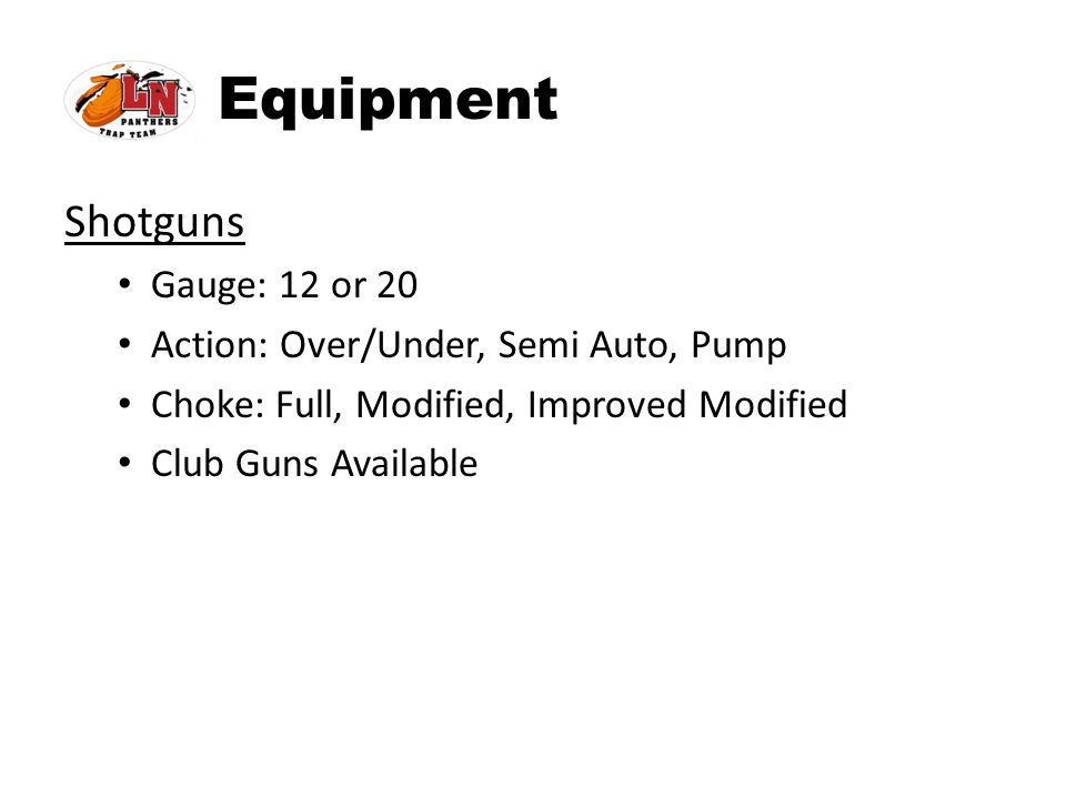 Equipment Shotguns Gauge: 12 or 20 Action: Over/Under, Semi Auto, Pump Choke: Full, Modified, Improved Modified Club Guns Available