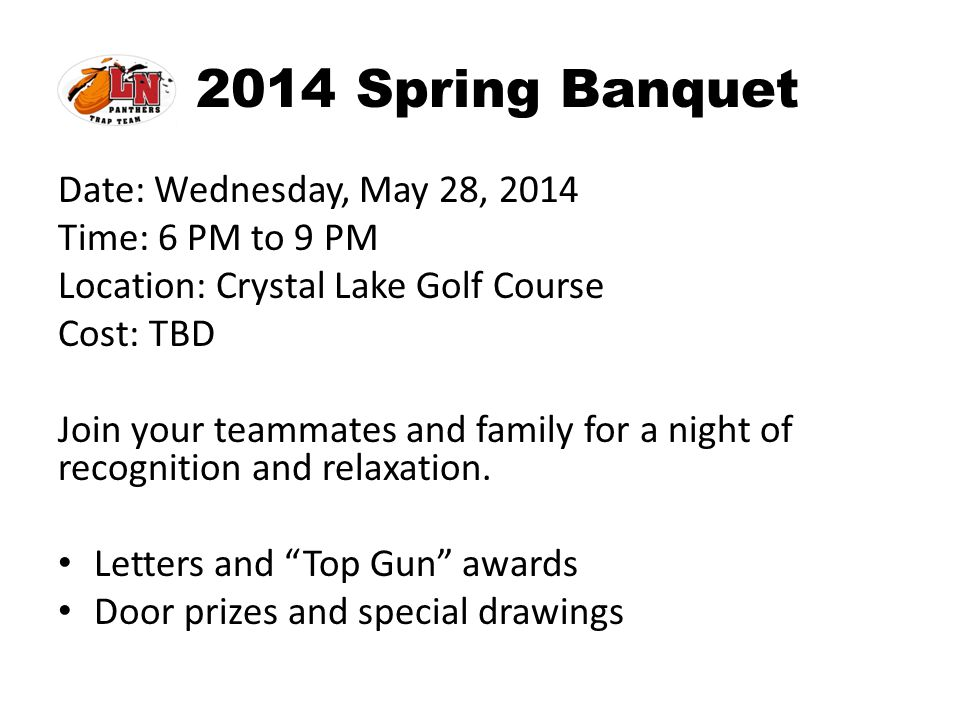 2014 Spring Banquet Date: Wednesday, May 28, 2014 Time: 6 PM to 9 PM Location: Crystal Lake Golf Course Cost: TBD Join your teammates and family for a
