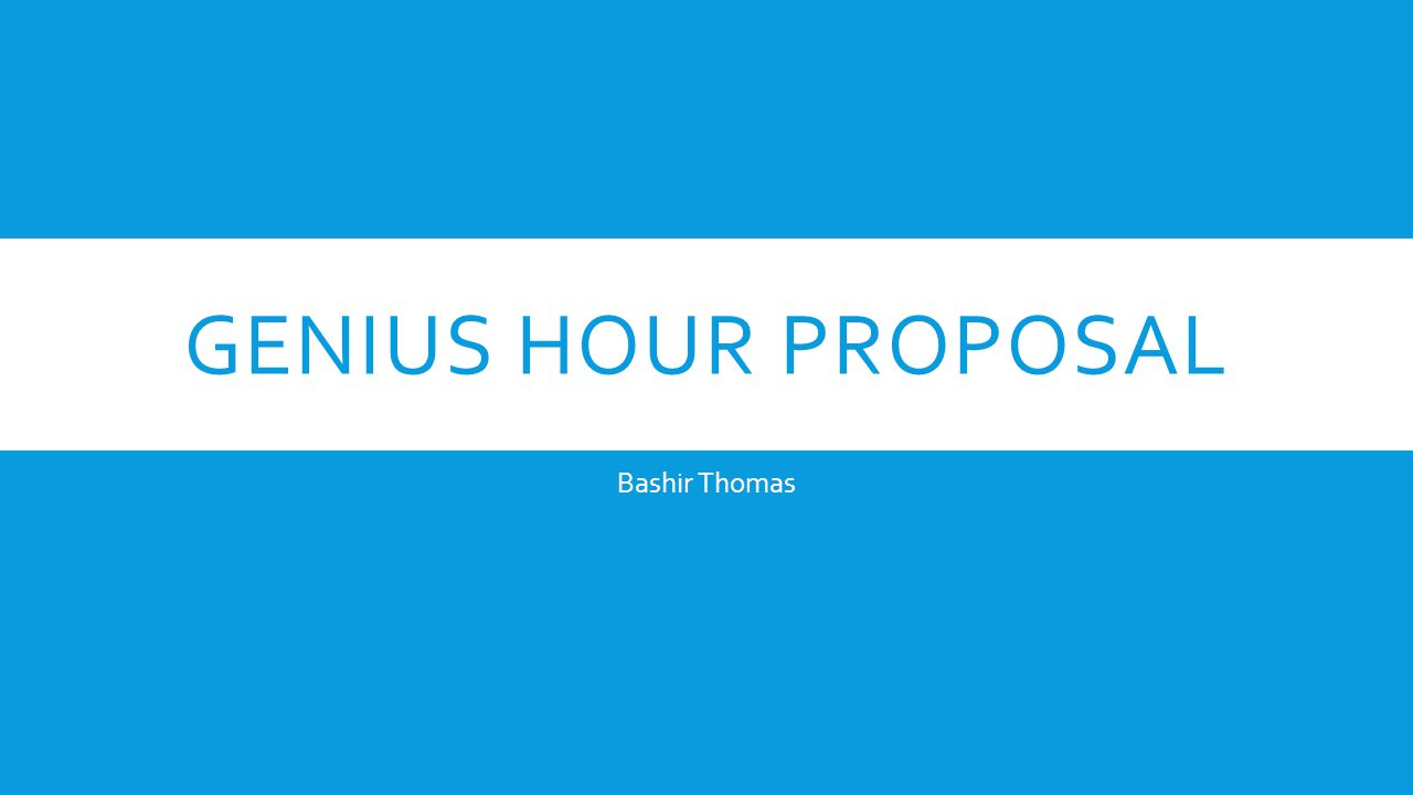 GENIUS HOUR PROPOSAL Bashir Thomas