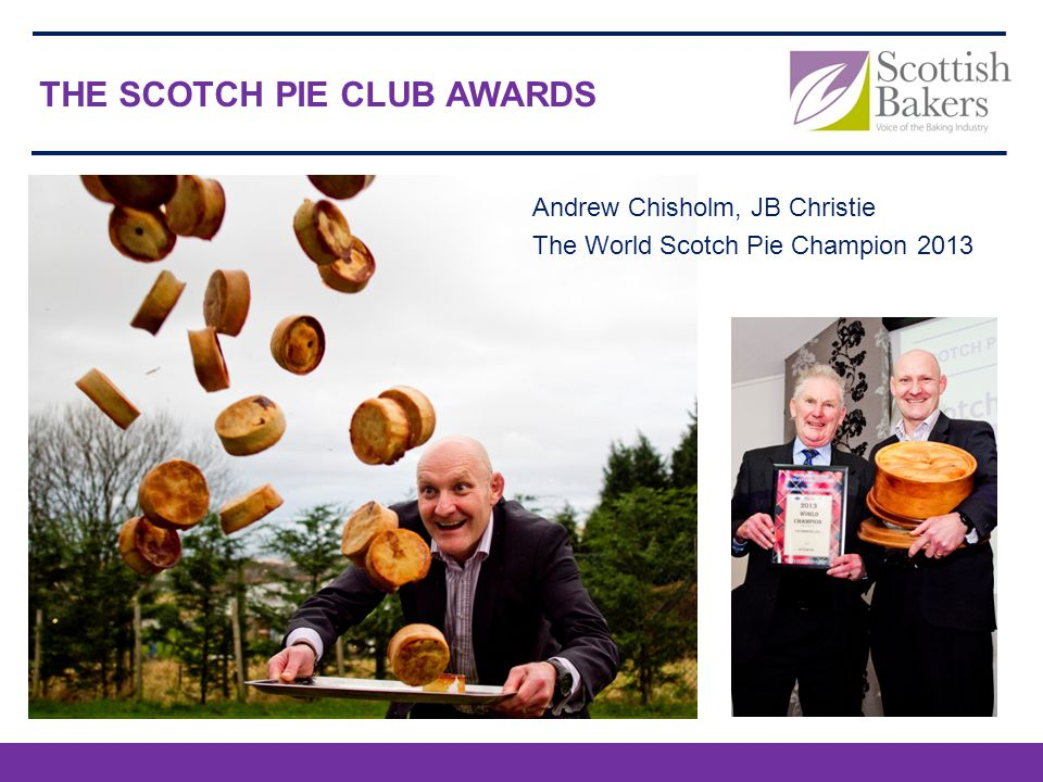 THE SCOTCH PIE CLUB AWARDS Andrew Chisholm, JB Christie The World Scotch Pie Champion 2013