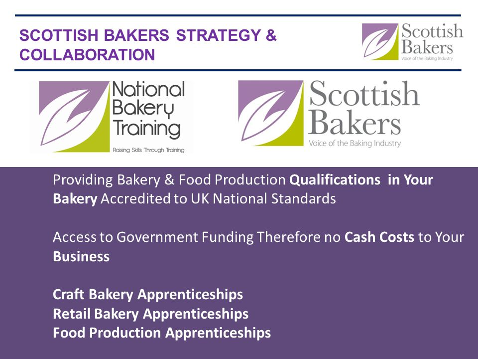 Providing Bakery & Food Production Qualifications in Your BakeryAccredited to UK National Standards Access to Government Funding Therefore no Cash Costs to Your Business Craft Bakery Apprenticeships Retail Bakery Apprenticeships Food Production Apprenticeships SCOTTISH BAKERS STRATEGY & COLLABORATION