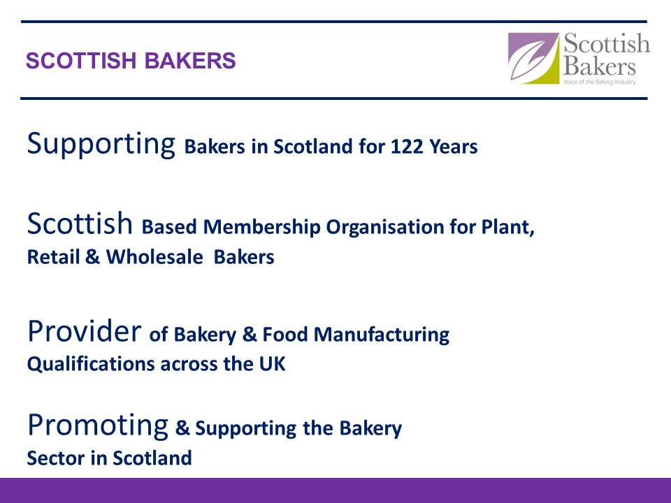 Supporting Bakers in Scotland for 122 Years Scottish Based Membership Organisation for Plant, Retail & Wholesale Bakers Provider of Bakery & Food Manufacturing Qualifications across the UK Promoting & Supporting the Bakery Sector in Scotland SCOTTISH BAKERS