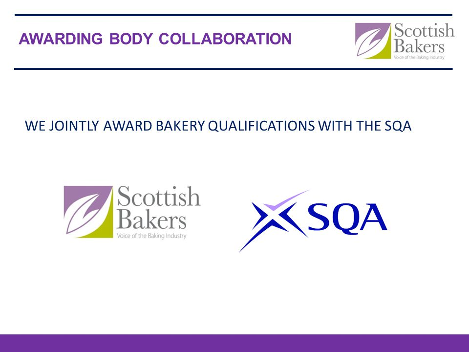 AWARDING BODY COLLABORATION Scottish Bakers Irish Association of Master Bakers National Bakery Training WE JOINTLY AWARD BAKERY QUALIFICATIONS WITH THE SQA