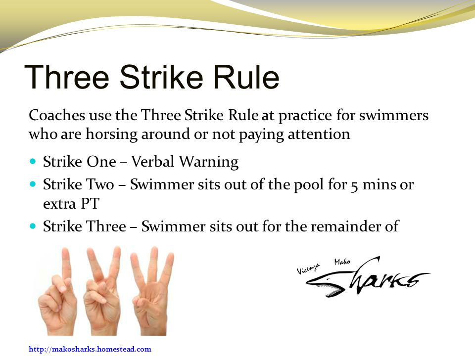 http://makosharks.homestead.com Three Strike Rule Coaches use the Three Strike Rule at practice for swimmers who are horsing around or not paying atte