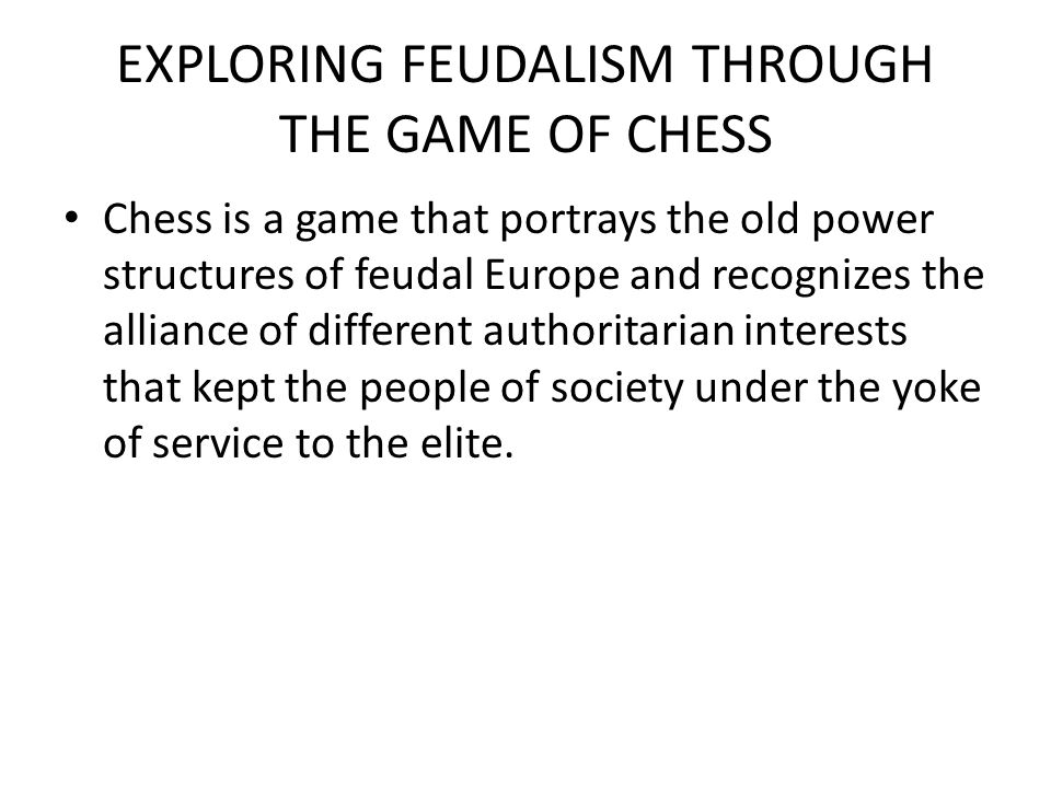 EXPLORING FEUDALISM THROUGH THE GAME OF CHESS Chess is a game that portrays the old power structures of feudal Europe and recognizes the alliance of d