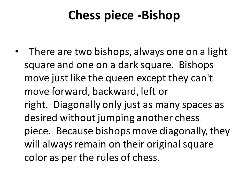 Chess piece -Bishop There are two bishops, always one on a light square and one on a dark square. Bishops move just like the queen except they can't m