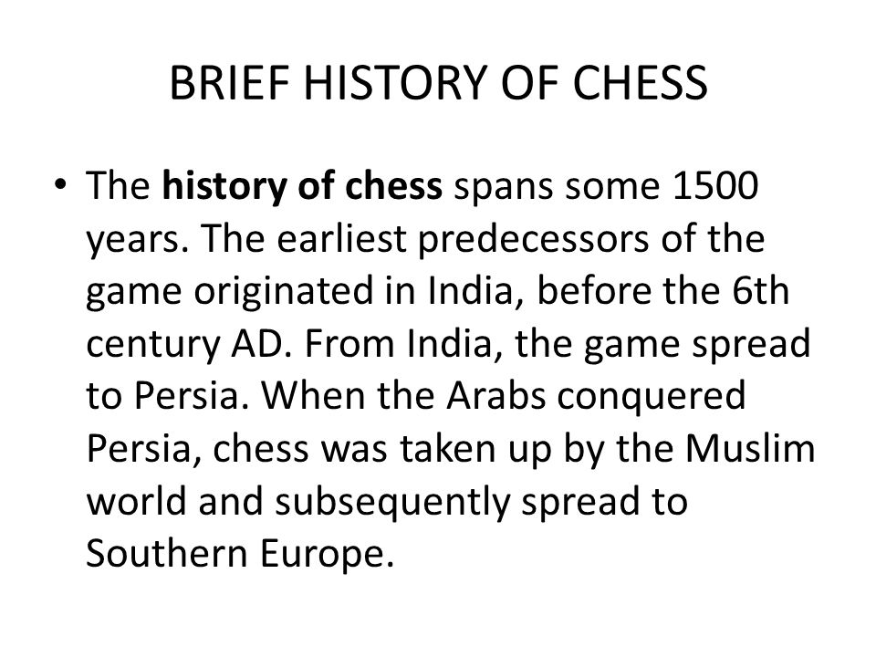 BRIEF HISTORY OF CHESS The history of chess spans some 1500 years. The earliest predecessors of the game originated in India, before the 6th century A
