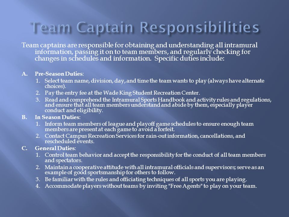 Team captains are responsible for obtaining and understanding all intramural information, passing it on to team members, and regularly checking for changes in schedules and information.
