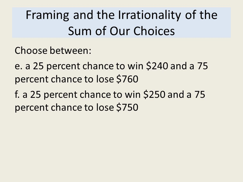 Framing and the Irrationality of the Sum of Our Choices Choose between: e. a 25 percent chance to win $240 and a 75 percent chance to lose $760 f. a 2