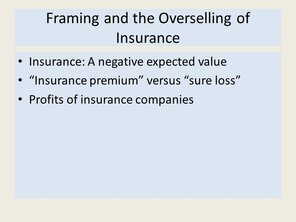 Framing and the Overselling of Insurance Insurance: A negative expected value Insurance premium versus sure loss Profits of insurance companies