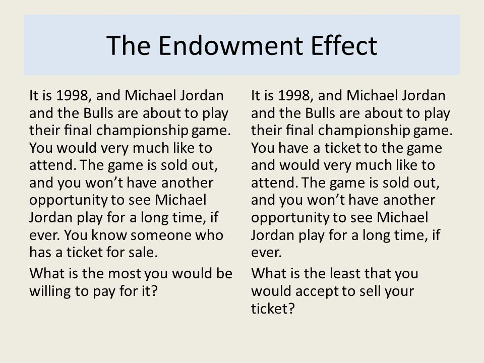The Endowment Effect It is 1998, and Michael Jordan and the Bulls are about to play their nal championship game. You would very much like to attend. T
