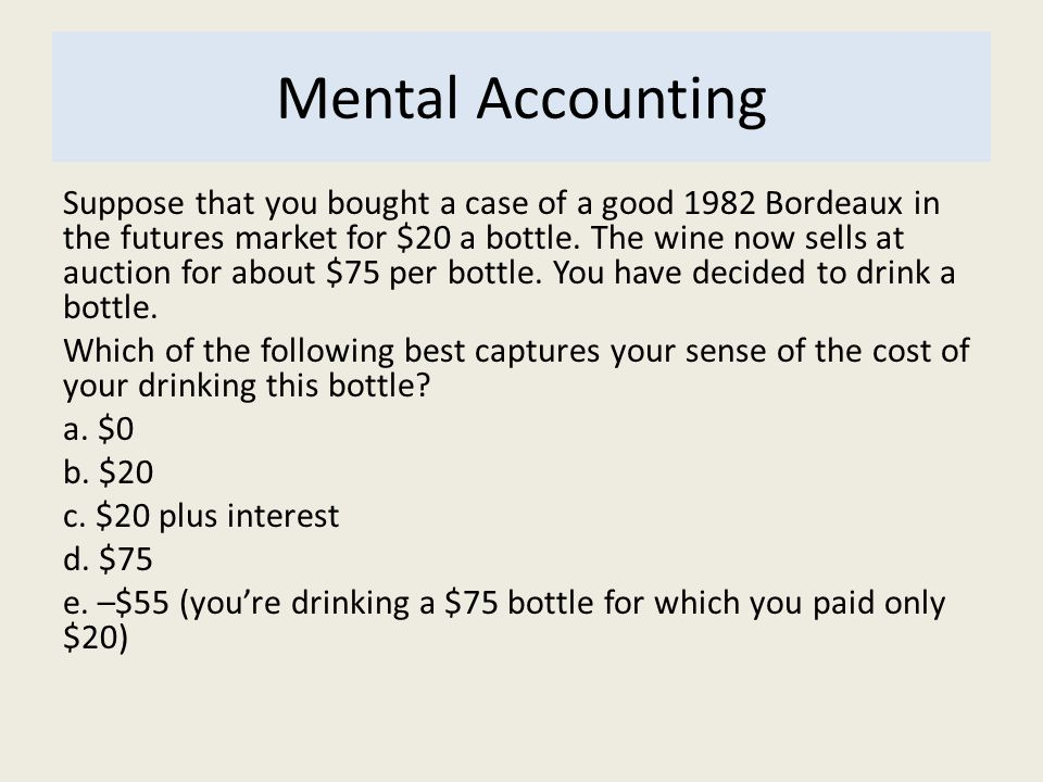Mental Accounting Suppose that you bought a case of a good 1982 Bordeaux in the futures market for $20 a bottle. The wine now sells at auction for abo