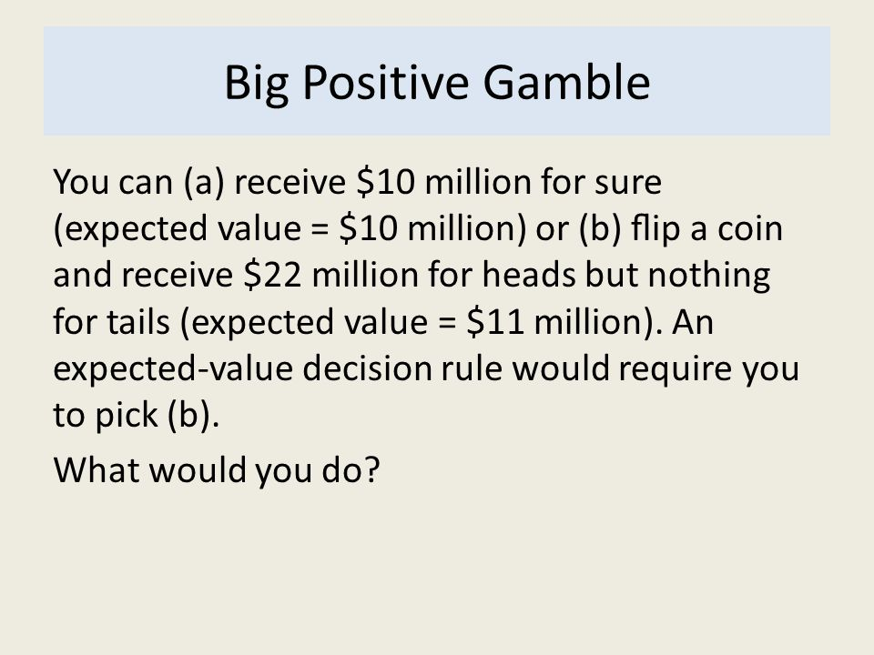 Big Positive Gamble You can (a) receive $10 million for sure (expected value = $10 million) or (b) ip a coin and receive $22 million for heads but not