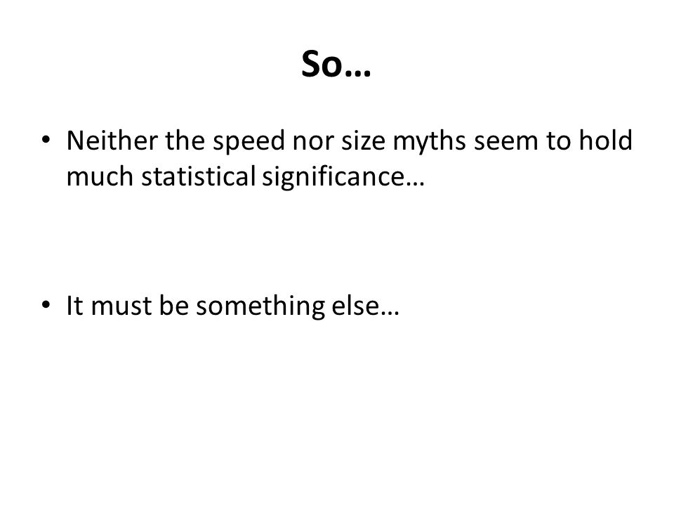 So… Neither the speed nor size myths seem to hold much statistical significance… It must be something else…