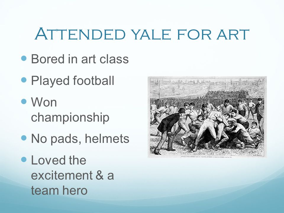 Attended yale for art Bored in art class Played football Won championship No pads, helmets Loved the excitement & a team hero