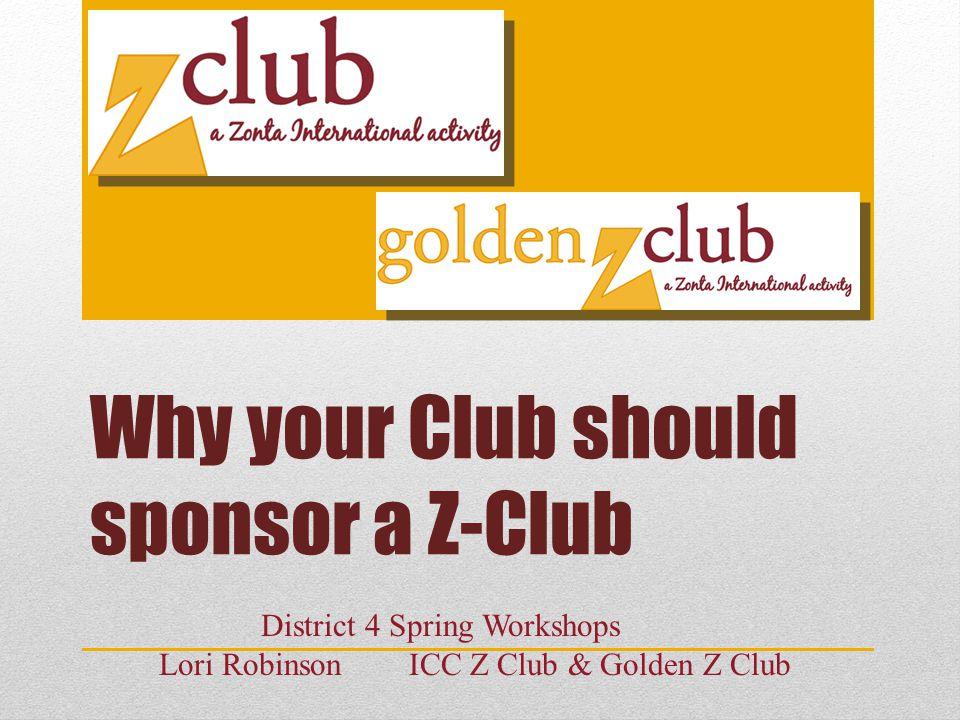 Why your Club should sponsor a Z-Club District 4 Spring Workshops Lori Robinson ICC Z Club & Golden Z Club