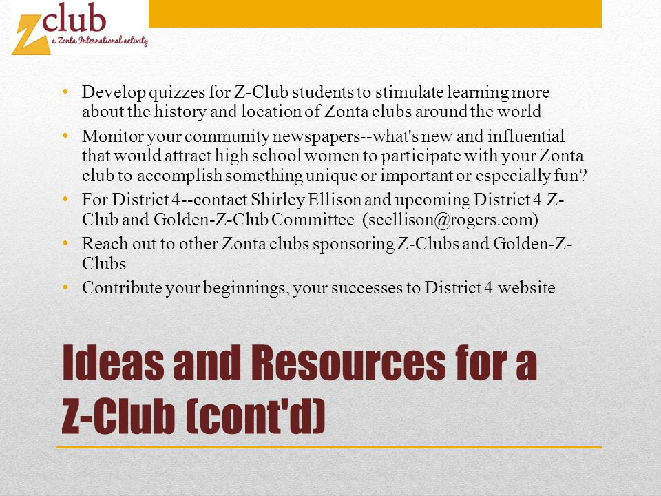 Ideas and Resources for a Z-Club (cont d) Develop quizzes for Z-Club students to stimulate learning more about the history and location of Zonta clubs around the world Monitor your community newspapers--what s new and influential that would attract high school women to participate with your Zonta club to accomplish something unique or important or especially fun.