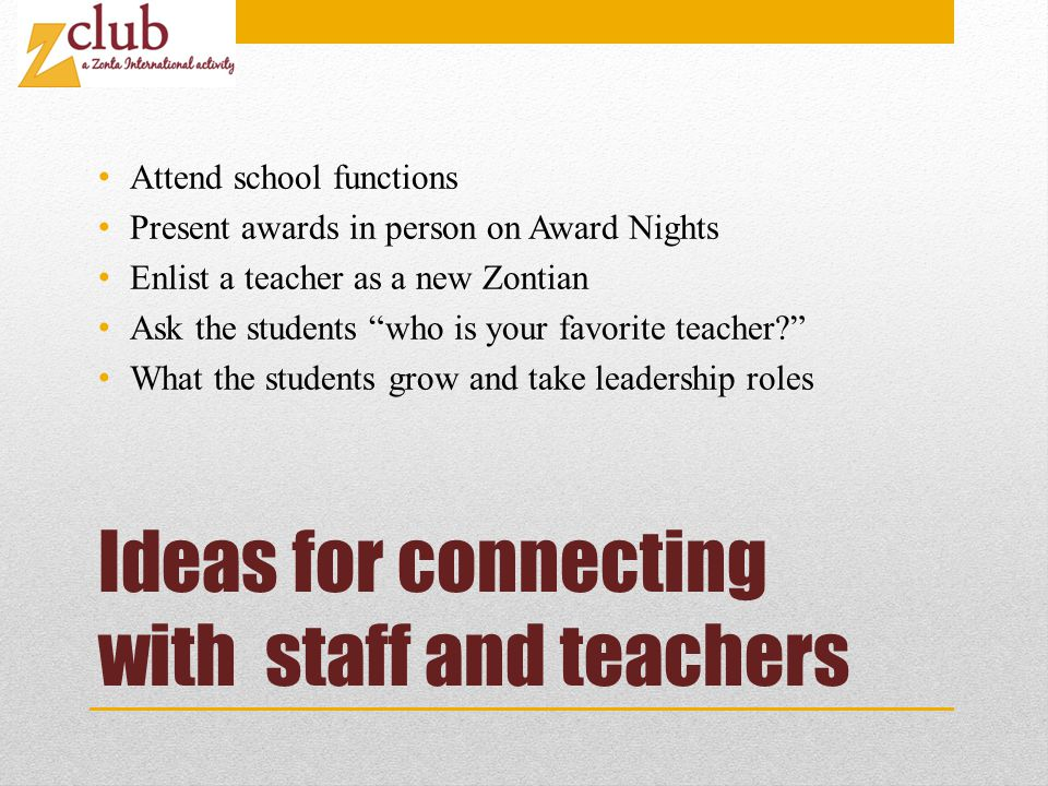 Ideas for connecting with staff and teachers A ttend school functions P resent awards in person on Award Nights E nlist a teacher as a new Zontian A sk the students who is your favorite teacher.