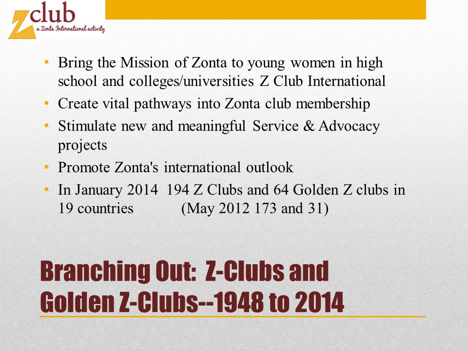 Branching Out: Z-Clubs and Golden Z-Clubs--1948 to 2014 Bring the Mission of Zonta to young women in high school and colleges/universities Z Club International Create vital pathways into Zonta club membership Stimulate new and meaningful Service & Advocacy projects Promote Zonta s international outlook In January 2014 194 Z Clubs and 64 Golden Z clubs in 19 countries (May 2012 173 and 31)