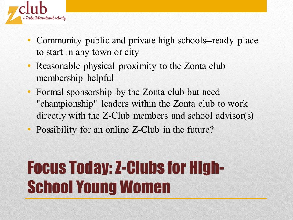 Focus Today: Z-Clubs for High- School Young Women Community public and private high schools--ready place to start in any town or city Reasonable physical proximity to the Zonta club membership helpful Formal sponsorship by the Zonta club but need championship leaders within the Zonta club to work directly with the Z-Club members and school advisor(s) Possibility for an online Z-Club in the future