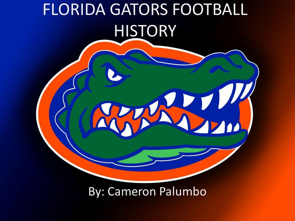FLORIDA GATORS FOOTBALL HISTORY By: Cameron Palumbo