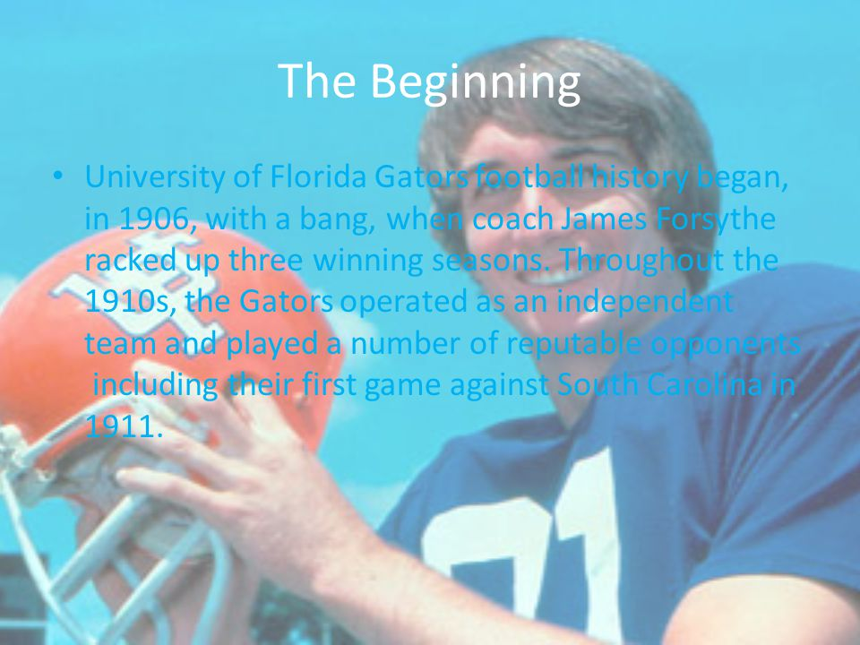 The Beginning University of Florida Gators football history began, in 1906, with a bang, when coach James Forsythe racked up three winning seasons. Th