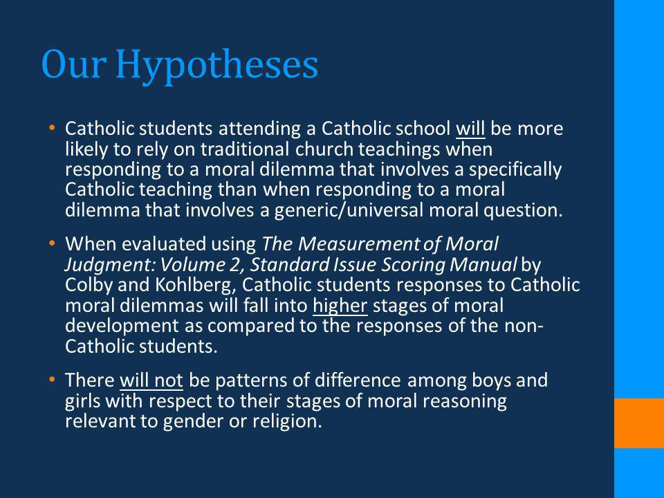 Our Hypotheses Catholic students attending a Catholic school will be more likely to rely on traditional church teachings when responding to a moral di