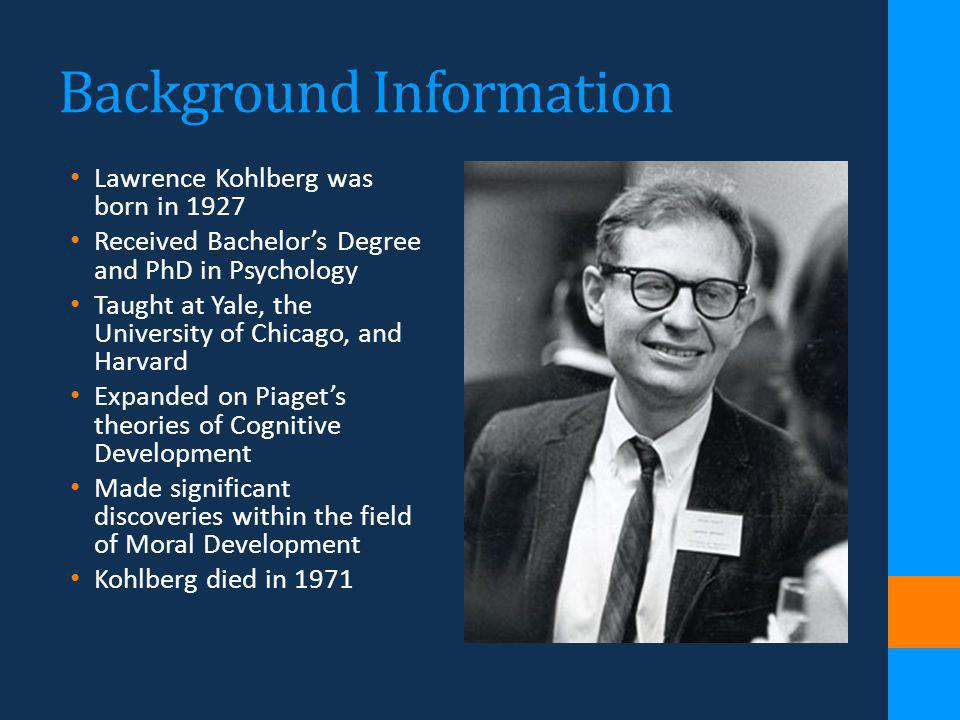 Background Information Lawrence Kohlberg was born in 1927 Received Bachelors Degree and PhD in Psychology Taught at Yale, the University of Chicago, a