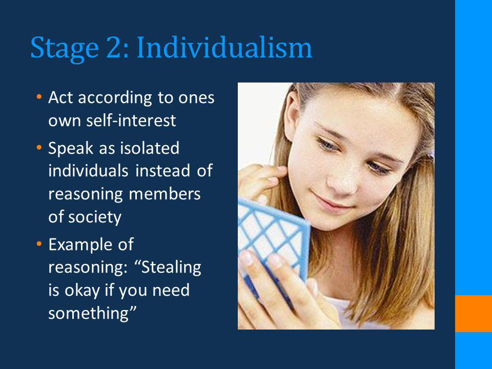 Stage 2: Individualism Act according to ones own self-interest Speak as isolated individuals instead of reasoning members of society Example of reason