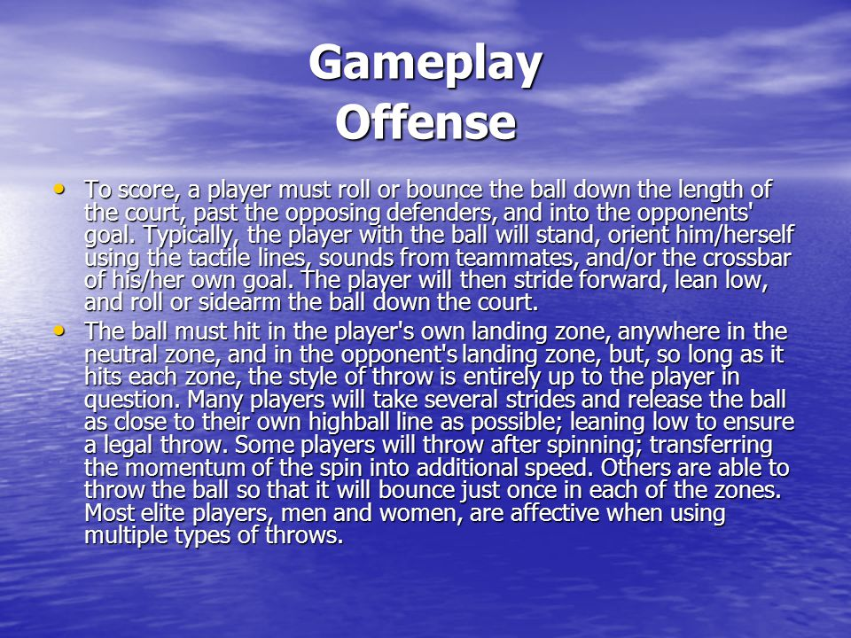 Gameplay Offense To score, a player must roll or bounce the ball down the length of the court, past the opposing defenders, and into the opponents' go