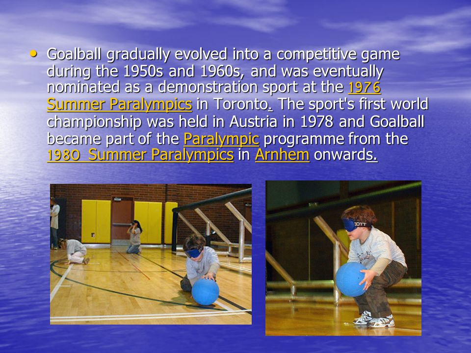Goalball gradually evolved into a competitive game during the 1950s and 1960s, and was eventually nominated as a demonstration sport at the 1976 Summe