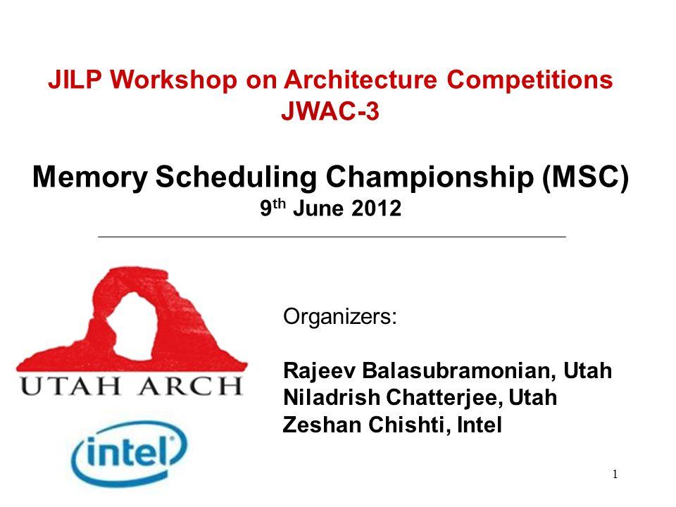 1 JILP Workshop on Architecture Competitions JWAC-3 Memory Scheduling Championship (MSC) 9 th June 2012 Organizers: Rajeev Balasubramonian, Utah Niladrish Chatterjee, Utah Zeshan Chishti, Intel