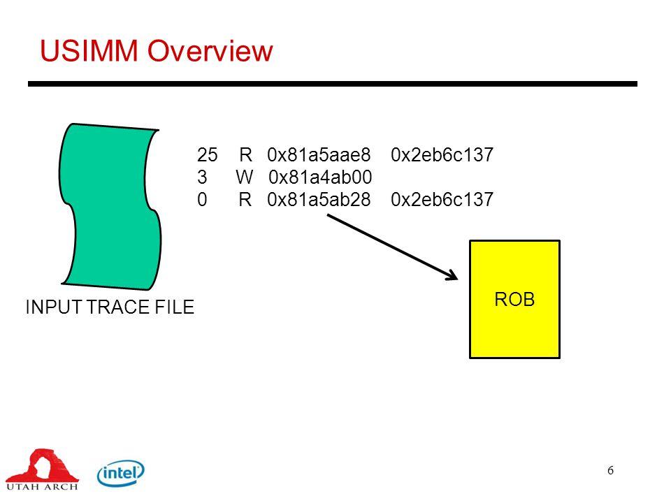 7 USIMM Overview 25 R 0x81a5aae8 0x2eb6c137 3 W 0x81a4ab00 0 R 0x81a5ab28 0x2eb6c137 INPUT TRACE FILE ROB MC READ Q MC WRITE Q