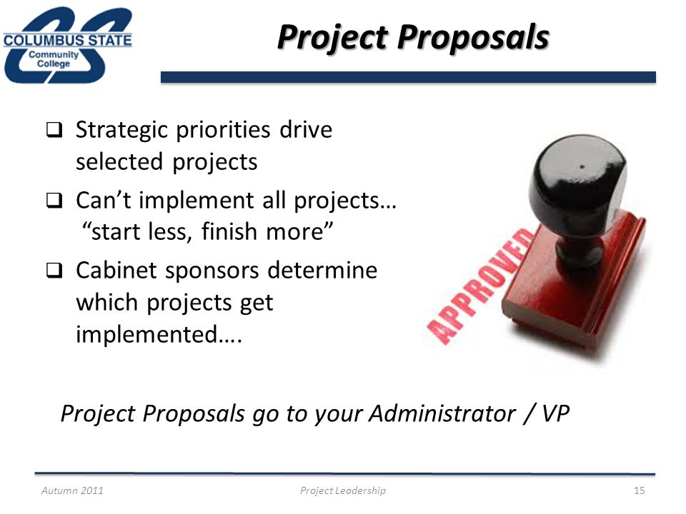 Project Proposals Strategic priorities drive selected projects Cant implement all projects… start less, finish more Cabinet sponsors determine which projects get implemented….