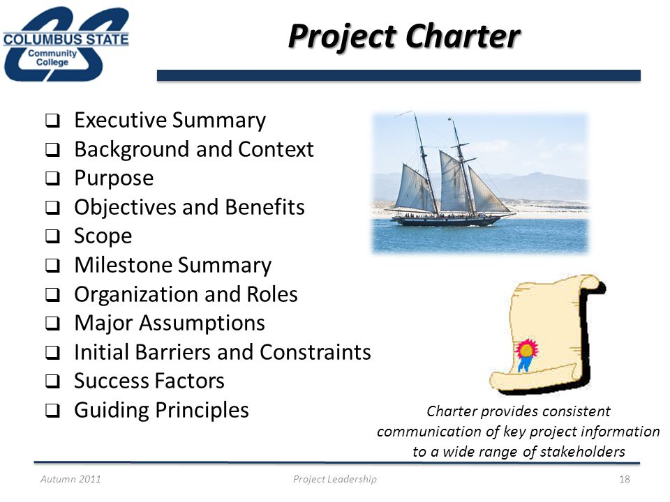 Project Charter Executive Summary Background and Context Purpose Objectives and Benefits Scope Milestone Summary Organization and Roles Major Assumptions Initial Barriers and Constraints Success Factors Guiding Principles Autumn 2011Project Leadership18 Charter provides consistent communication of key project information to a wide range of stakeholders