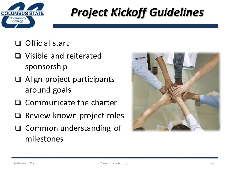 Project Kickoff Guidelines Official start Visible and reiterated sponsorship Align project participants around goals Communicate the charter Review known project roles Common understanding of milestones Autumn 2011Project Leadership22