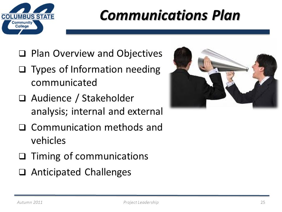 Communications Plan Plan Overview and Objectives Types of Information needing communicated Audience / Stakeholder analysis; internal and external Communication methods and vehicles Timing of communications Anticipated Challenges Autumn 2011Project Leadership25