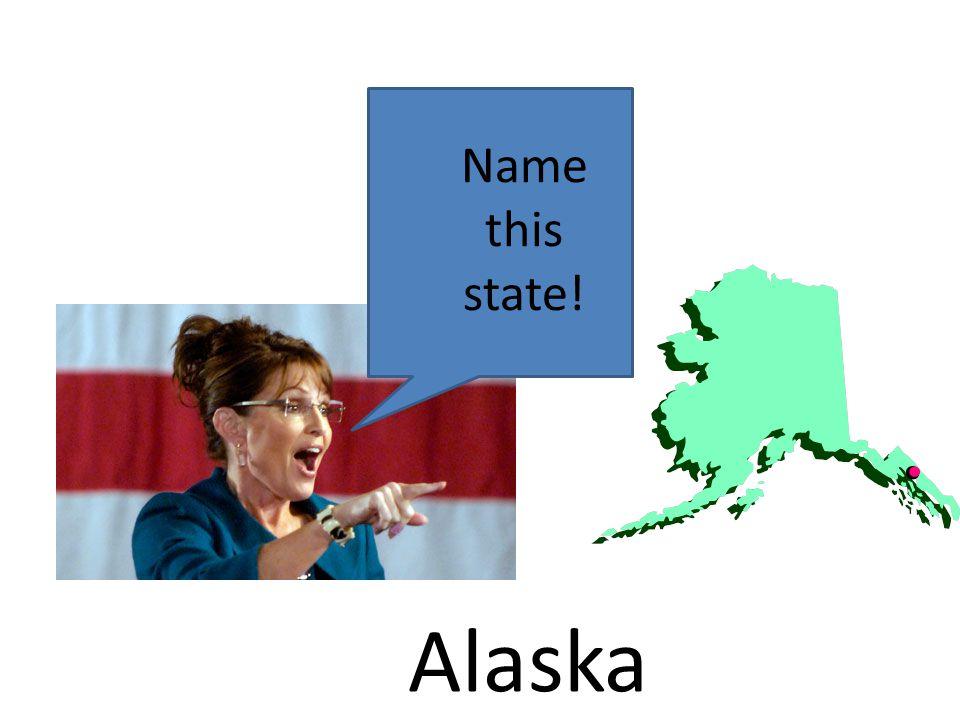 Name this state! Alaska