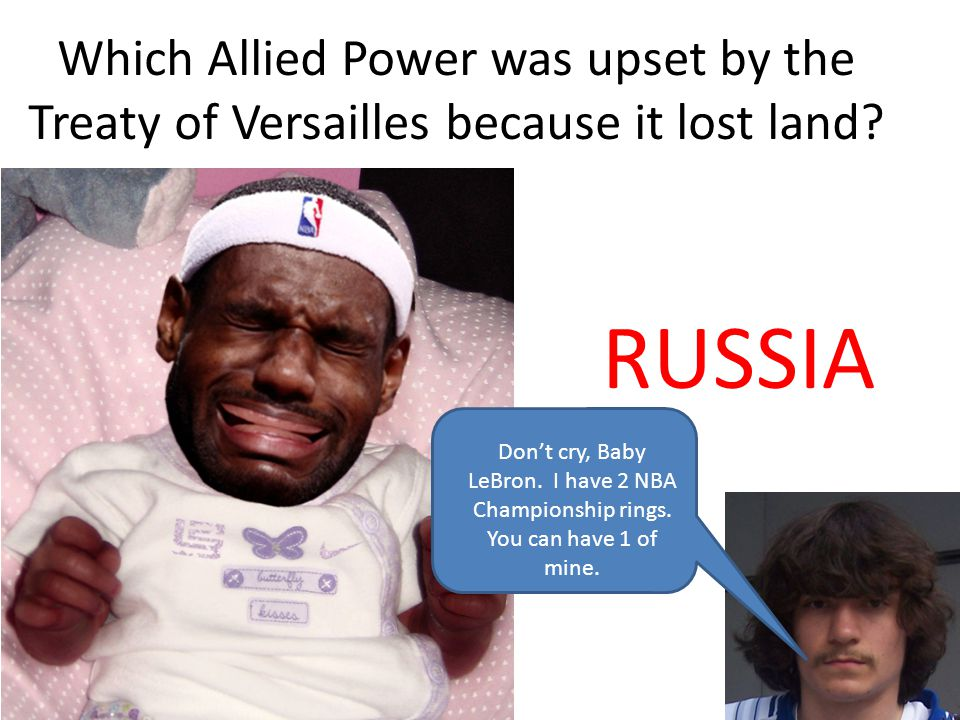 Which Allied Power was upset by the Treaty of Versailles because it lost land? RUSSIA Dont cry, Baby LeBron. I have 2 NBA Championship rings. You can
